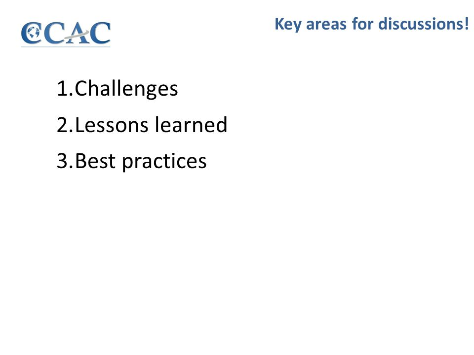 1.Challenges 2.Lessons learned 3.Best practices Key areas for discussions!