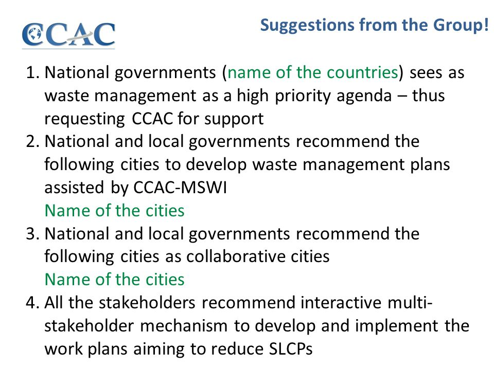 1.National governments (name of the countries) sees as waste management as a high priority agenda – thus requesting CCAC for support 2.National and local governments recommend the following cities to develop waste management plans assisted by CCAC-MSWI Name of the cities 3.National and local governments recommend the following cities as collaborative cities Name of the cities 4.All the stakeholders recommend interactive multi- stakeholder mechanism to develop and implement the work plans aiming to reduce SLCPs Suggestions from the Group!