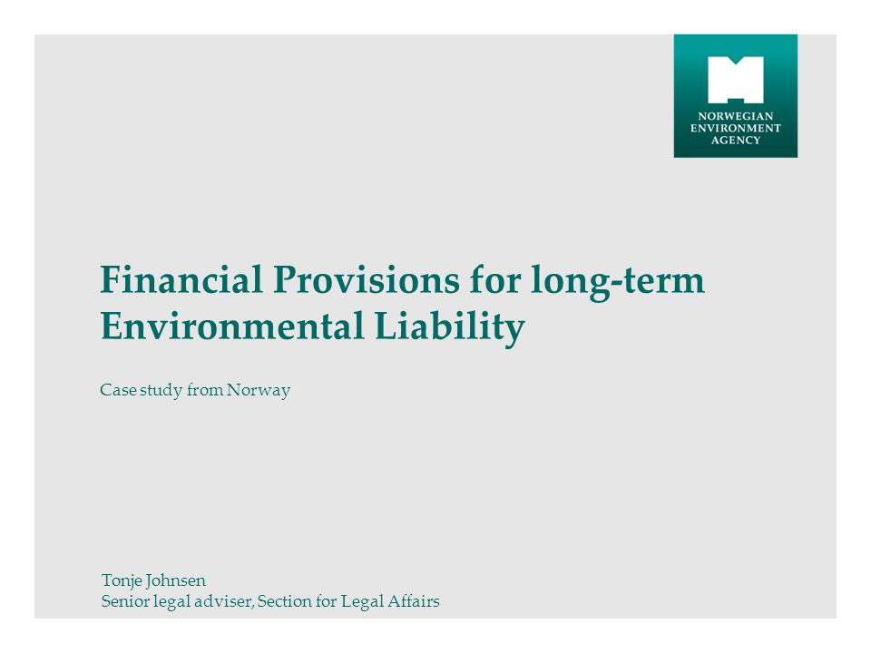 Financial Provisions for long-term Environmental Liability Case study from Norway Tonje Johnsen Senior legal adviser, Section for Legal Affairs