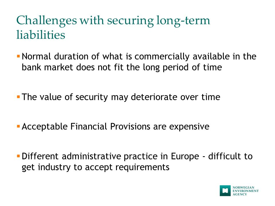 Challenges with securing long-term liabilities  Normal duration of what is commercially available in the bank market does not fit the long period of time  The value of security may deteriorate over time  Acceptable Financial Provisions are expensive  Different administrative practice in Europe - difficult to get industry to accept requirements