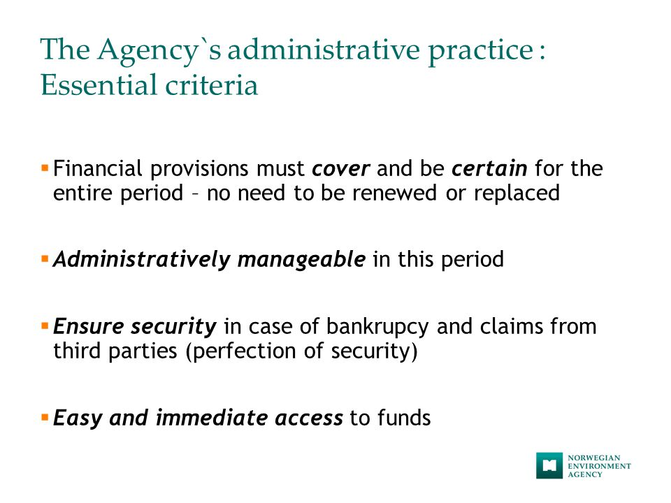 The Agency`s administrative practice : Essential criteria  Financial provisions must cover and be certain for the entire period – no need to be renewed or replaced  Administratively manageable in this period  Ensure security in case of bankrupcy and claims from third parties (perfection of security)  Easy and immediate access to funds