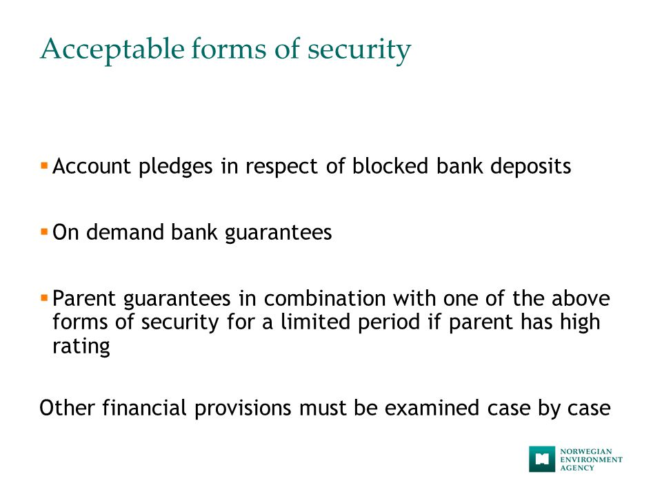 Acceptable forms of security  Account pledges in respect of blocked bank deposits  On demand bank guarantees  Parent guarantees in combination with one of the above forms of security for a limited period if parent has high rating Other financial provisions must be examined case by case