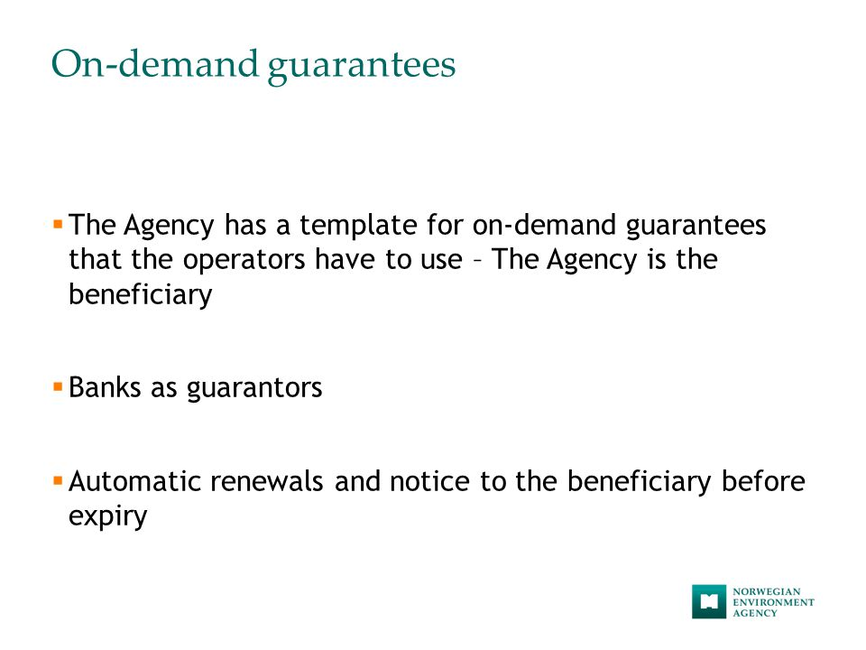 On-demand guarantees  The Agency has a template for on-demand guarantees that the operators have to use – The Agency is the beneficiary  Banks as guarantors  Automatic renewals and notice to the beneficiary before expiry
