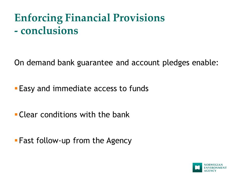 Enforcing Financial Provisions - conclusions On demand bank guarantee and account pledges enable:  Easy and immediate access to funds  Clear conditions with the bank  Fast follow-up from the Agency