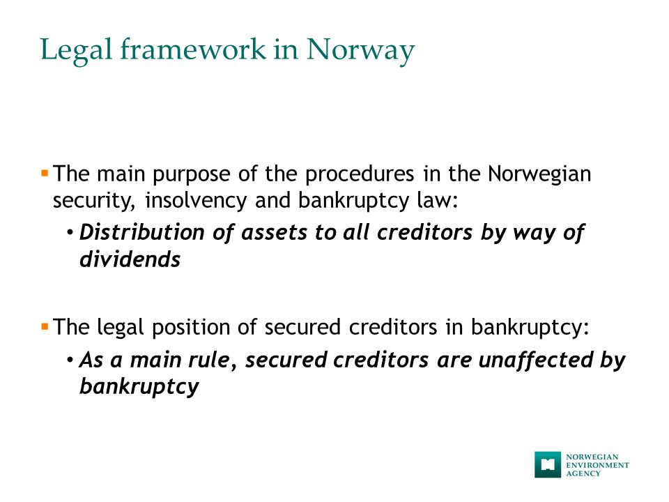 Legal framework in Norway  The main purpose of the procedures in the Norwegian security, insolvency and bankruptcy law: Distribution of assets to all creditors by way of dividends  The legal position of secured creditors in bankruptcy: As a main rule, secured creditors are unaffected by bankruptcy