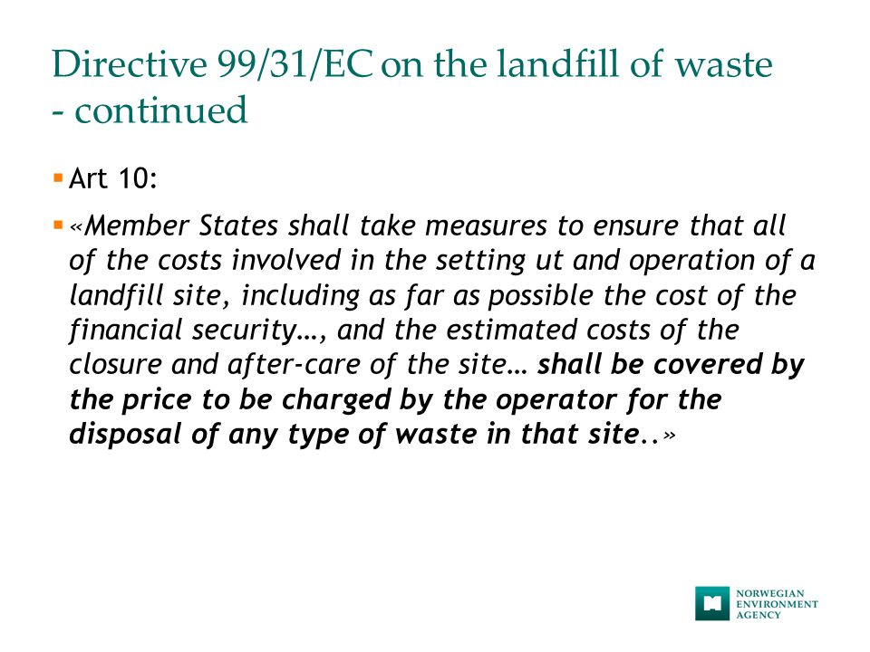 Directive 99/31/EC on the landfill of waste - continued  Art 10:  «Member States shall take measures to ensure that all of the costs involved in the setting ut and operation of a landfill site, including as far as possible the cost of the financial security…, and the estimated costs of the closure and after-care of the site… shall be covered by the price to be charged by the operator for the disposal of any type of waste in that site..»