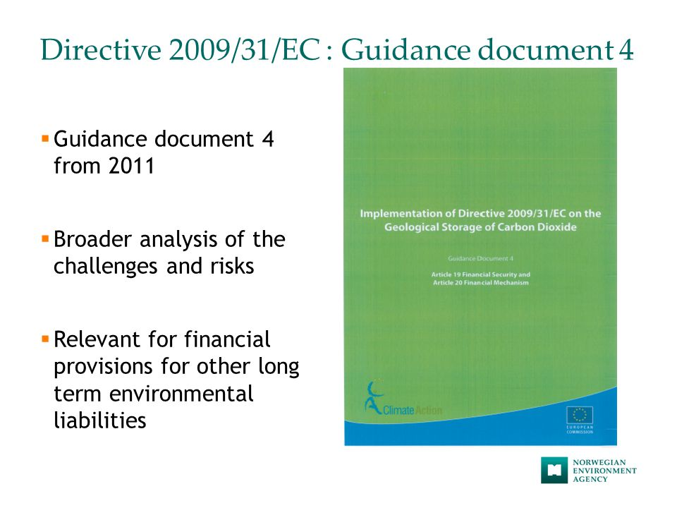 Directive 2009/31/EC : Guidance document 4  Guidance document 4 from 2011  Broader analysis of the challenges and risks  Relevant for financial provisions for other long term environmental liabilities