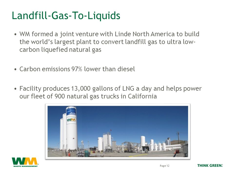 Landfill-Gas-To-Liquids WM formed a joint venture with Linde North America to build the world's largest plant to convert landfill gas to ultra low- carbon liquefied natural gas Carbon emissions 97% lower than diesel Facility produces 13,000 gallons of LNG a day and helps power our fleet of 900 natural gas trucks in California Fifth level 18pt Trebuchet Page 12