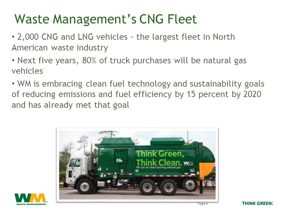 Waste Management's CNG Fleet 2,000 CNG and LNG vehicles – the largest fleet in North American waste industry Next five years, 80% of truck purchases will be natural gas vehicles WM is embracing clean fuel technology and sustainability goals of reducing emissions and fuel efficiency by 15 percent by 2020 and has already met that goal Page 4