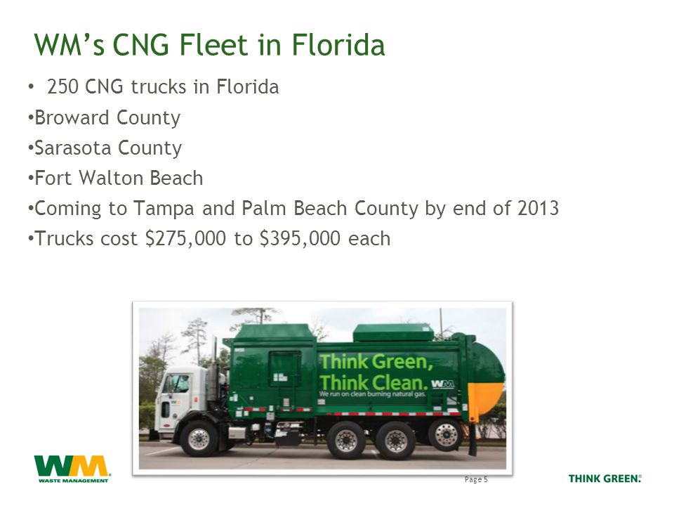 WM's CNG Fleet in Florida 250 CNG trucks in Florida Broward County Sarasota County Fort Walton Beach Coming to Tampa and Palm Beach County by end of 2013 Trucks cost $275,000 to $395,000 each Page 5