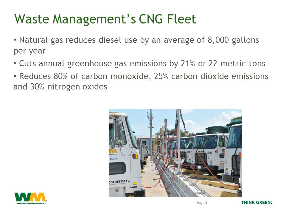 Waste Management's CNG Fleet Natural gas reduces diesel use by an average of 8,000 gallons per year Cuts annual greenhouse gas emissions by 21% or 22 metric tons Reduces 80% of carbon monoxide, 25% carbon dioxide emissions and 30% nitrogen oxides Page 6