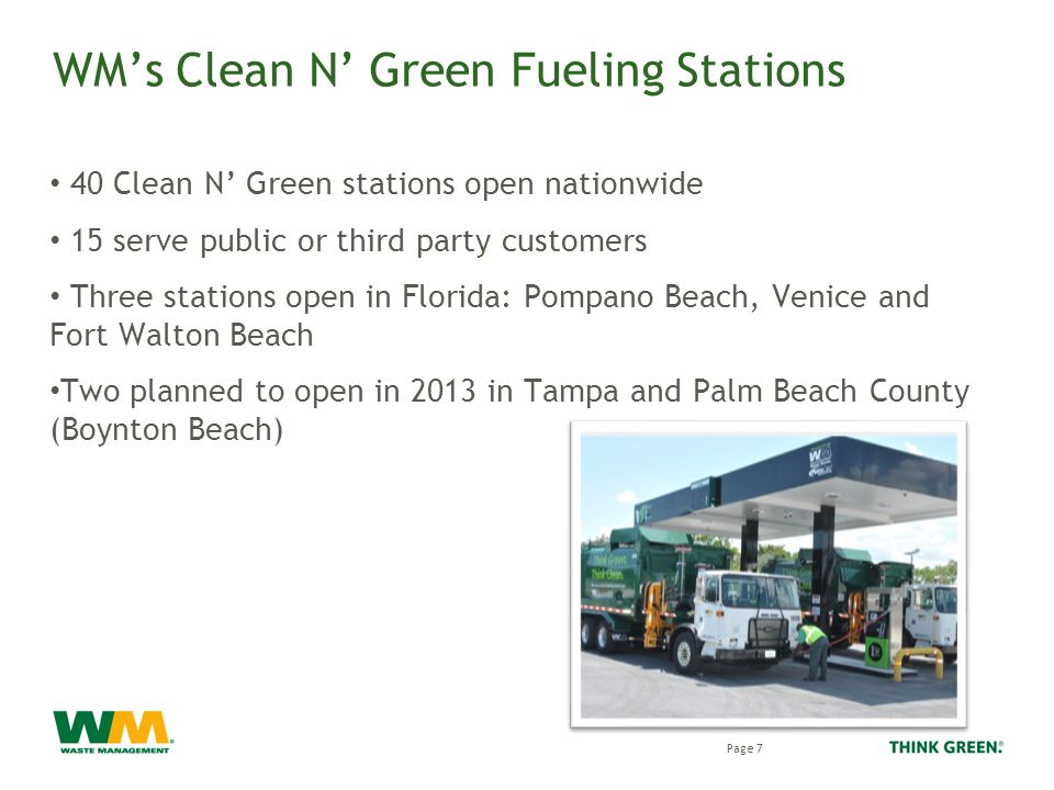 WM's Clean N' Green Fueling Stations 40 Clean N' Green stations open nationwide 15 serve public or third party customers Three stations open in Florida: Pompano Beach, Venice and Fort Walton Beach Two planned to open in 2013 in Tampa and Palm Beach County (Boynton Beach) Page 7