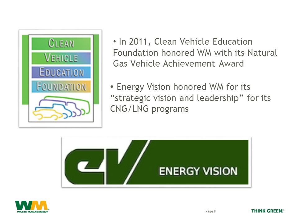 In 2011, Clean Vehicle Education Foundation honored WM with its Natural Gas Vehicle Achievement Award Page 9 Energy Vision honored WM for its strategic vision and leadership for its CNG/LNG programs