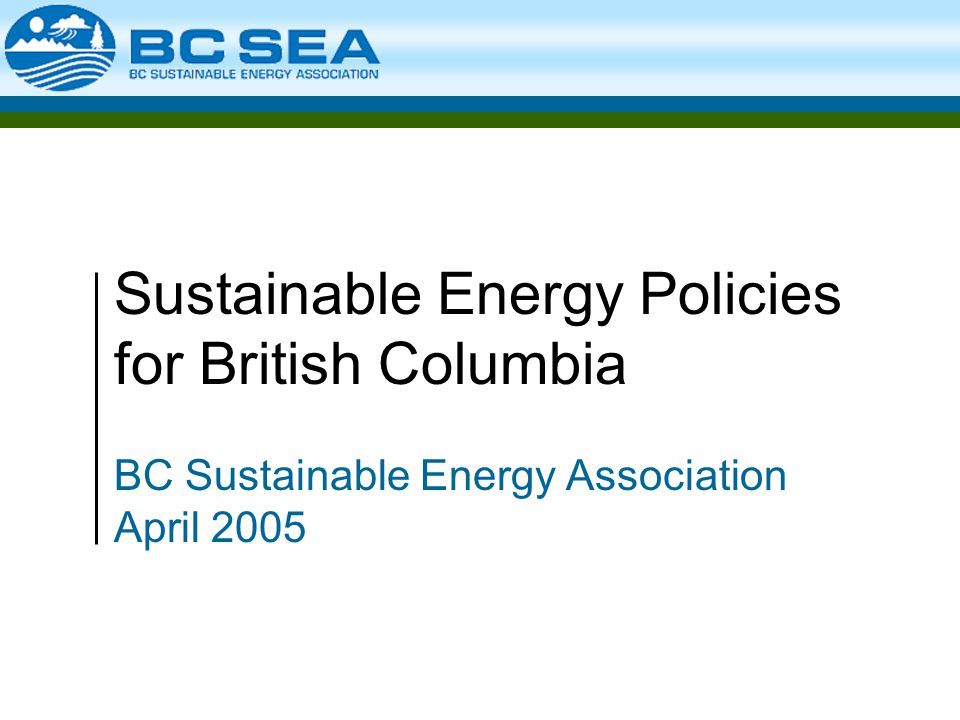 Sustainable Energy Policies for British Columbia BC Sustainable Energy Association April 2005