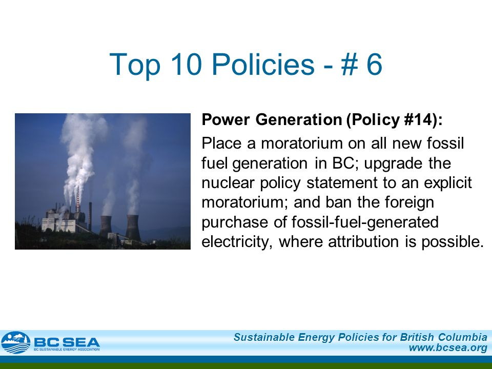 Sustainable Energy Policies for British Columbia   Top 10 Policies - # 6 Power Generation (Policy #14): Place a moratorium on all new fossil fuel generation in BC; upgrade the nuclear policy statement to an explicit moratorium; and ban the foreign purchase of fossil-fuel-generated electricity, where attribution is possible.