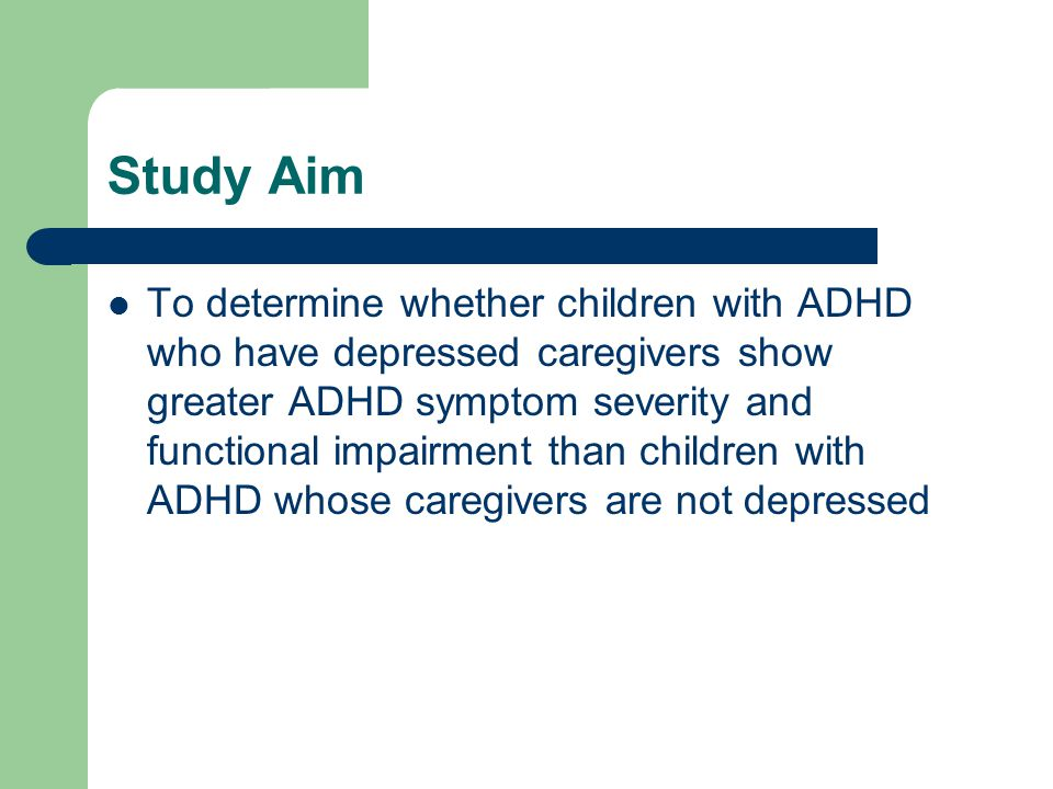 Study Aim To determine whether children with ADHD who have depressed caregivers show greater ADHD symptom severity and functional impairment than children with ADHD whose caregivers are not depressed