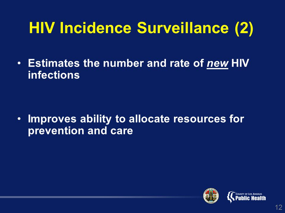 12 HIV Incidence Surveillance (2) Estimates the number and rate of new HIV infections Improves ability to allocate resources for prevention and care