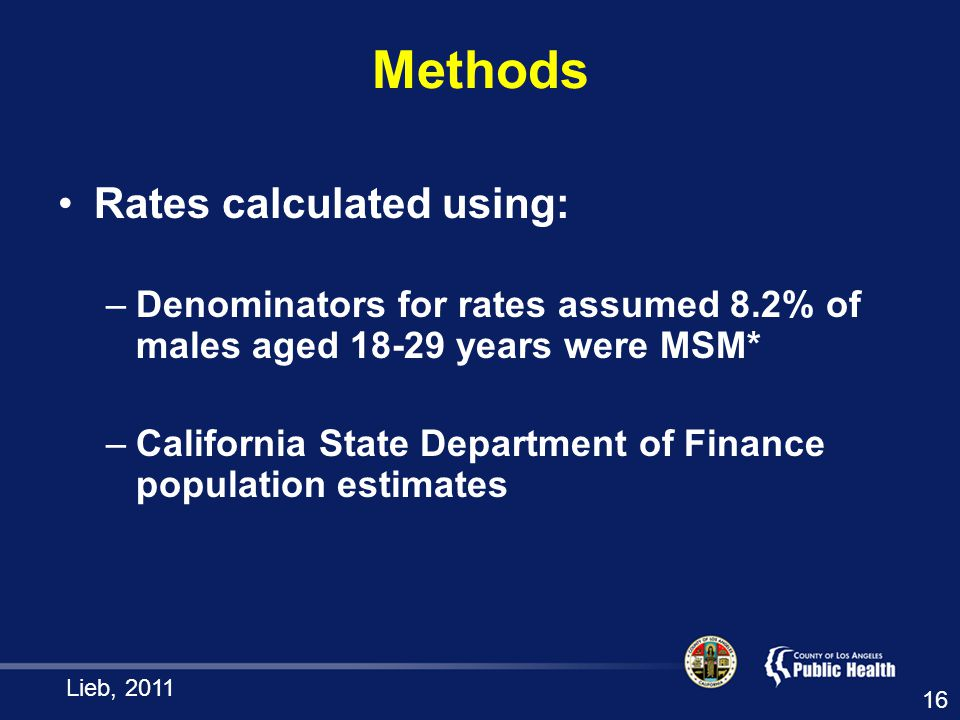 Methods Rates calculated using: –Denominators for rates assumed 8.2% of males aged years were MSM* –California State Department of Finance population estimates Lieb,