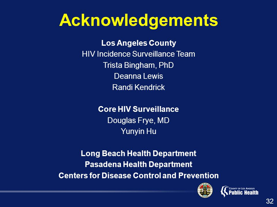 Acknowledgements Los Angeles County HIV Incidence Surveillance Team Trista Bingham, PhD Deanna Lewis Randi Kendrick Core HIV Surveillance Douglas Frye, MD Yunyin Hu Long Beach Health Department Pasadena Health Department Centers for Disease Control and Prevention 32