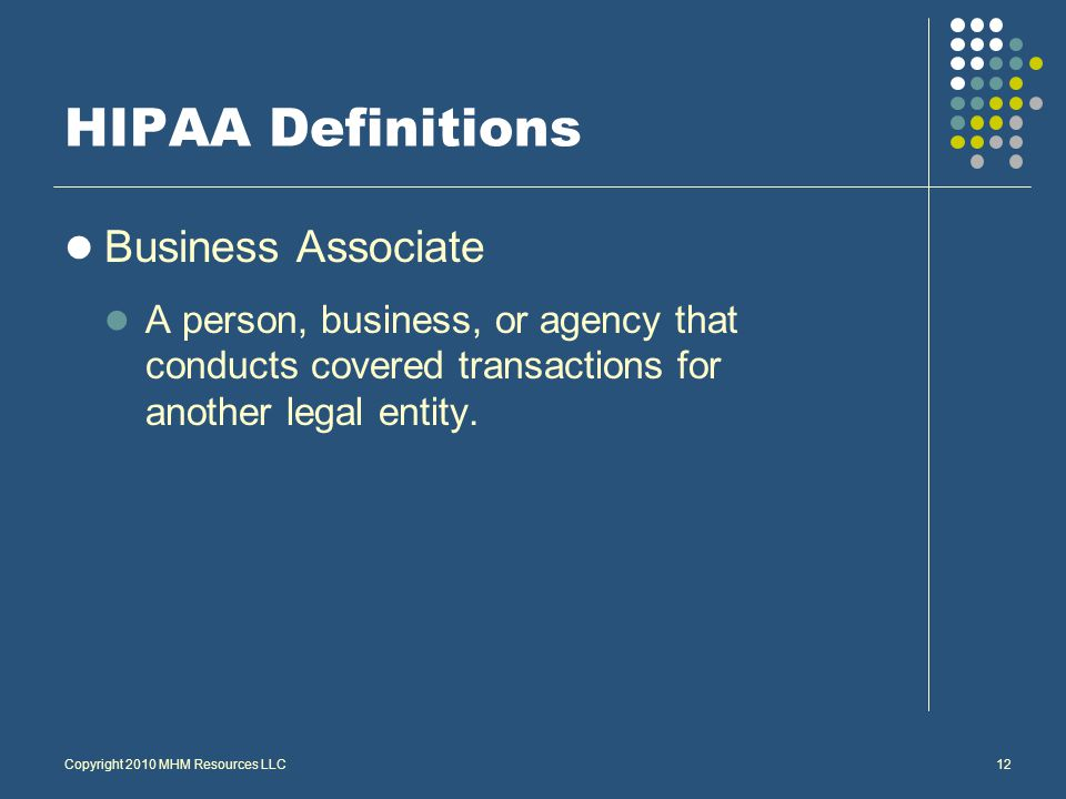 Copyright 2010 MHM Resources LLC12 HIPAA Definitions Business Associate A person, business, or agency that conducts covered transactions for another legal entity.