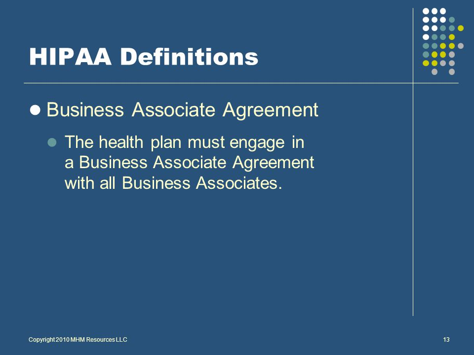 Copyright 2010 MHM Resources LLC13 HIPAA Definitions Business Associate Agreement The health plan must engage in a Business Associate Agreement with all Business Associates.