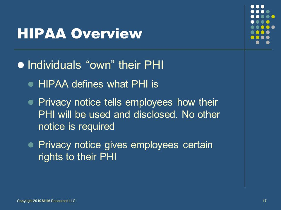 Copyright 2010 MHM Resources LLC17 HIPAA Overview Individuals own their PHI HIPAA defines what PHI is Privacy notice tells employees how their PHI will be used and disclosed.
