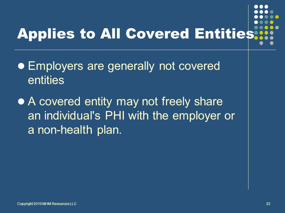 Copyright 2010 MHM Resources LLC22 Applies to All Covered Entities Employers are generally not covered entities A covered entity may not freely share an individual s PHI with the employer or a non-health plan.