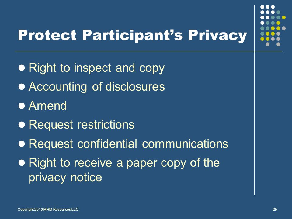 Copyright 2010 MHM Resources LLC25 Protect Participant's Privacy Right to inspect and copy Accounting of disclosures Amend Request restrictions Request confidential communications Right to receive a paper copy of the privacy notice