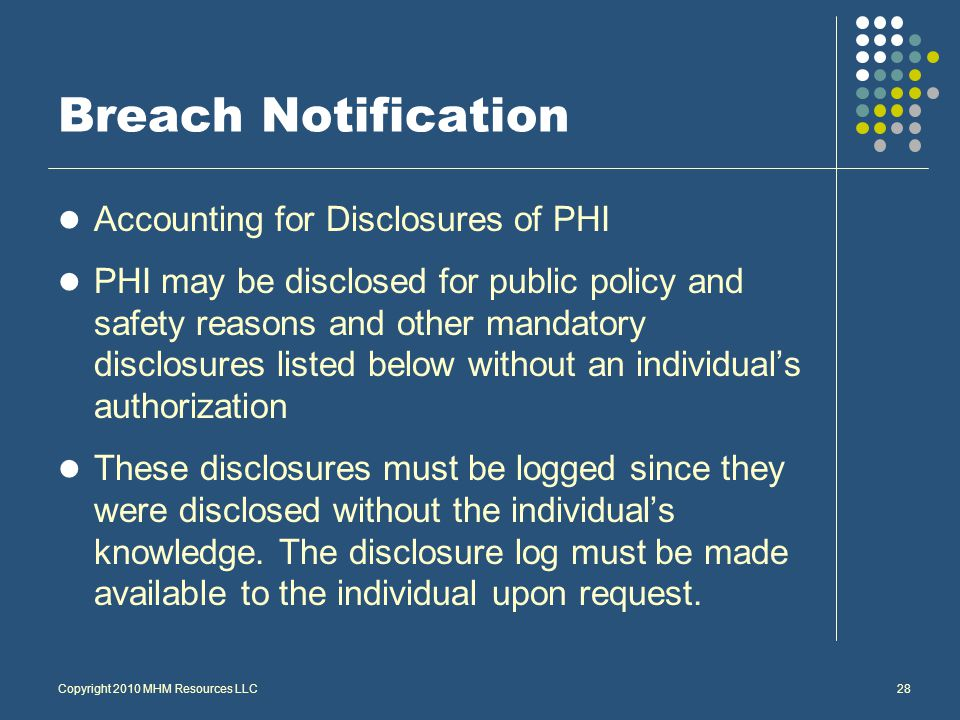 Breach Notification Accounting for Disclosures of PHI PHI may be disclosed for public policy and safety reasons and other mandatory disclosures listed below without an individual's authorization These disclosures must be logged since they were disclosed without the individual's knowledge.