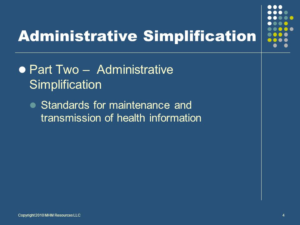 Copyright 2010 MHM Resources LLC4 Administrative Simplification Part Two – Administrative Simplification Standards for maintenance and transmission of health information