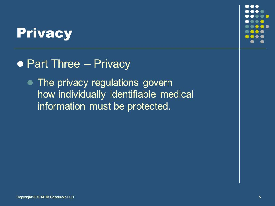 Copyright 2010 MHM Resources LLC5 Privacy Part Three – Privacy The privacy regulations govern how individually identifiable medical information must be protected.