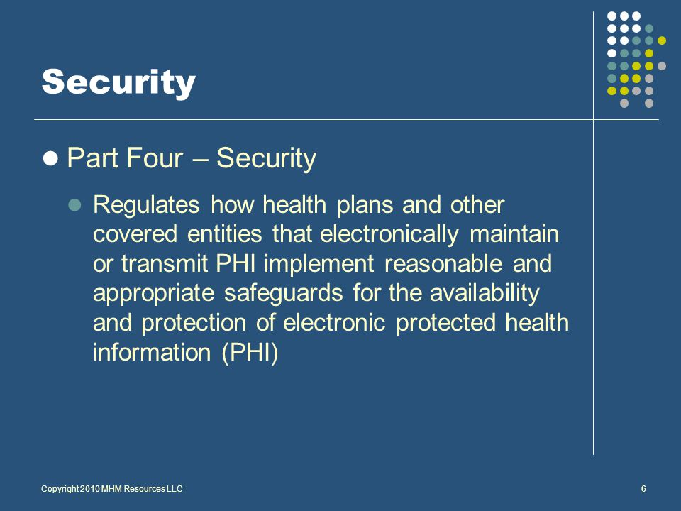 Security Part Four – Security Regulates how health plans and other covered entities that electronically maintain or transmit PHI implement reasonable and appropriate safeguards for the availability and protection of electronic protected health information (PHI) Copyright 2010 MHM Resources LLC6