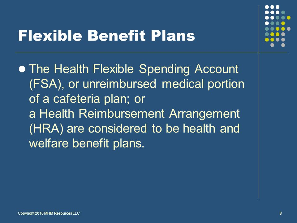 8 Flexible Benefit Plans The Health Flexible Spending Account (FSA), or unreimbursed medical portion of a cafeteria plan; or a Health Reimbursement Arrangement (HRA) are considered to be health and welfare benefit plans.