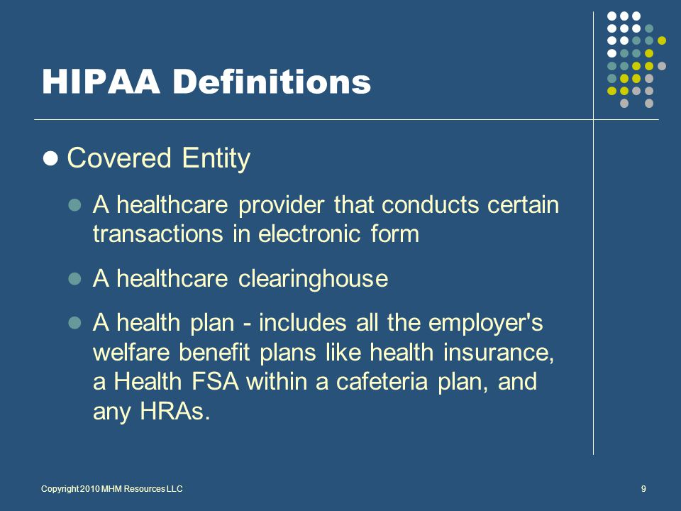 Copyright 2010 MHM Resources LLC9 HIPAA Definitions Covered Entity A healthcare provider that conducts certain transactions in electronic form A healthcare clearinghouse A health plan - includes all the employer s welfare benefit plans like health insurance, a Health FSA within a cafeteria plan, and any HRAs.