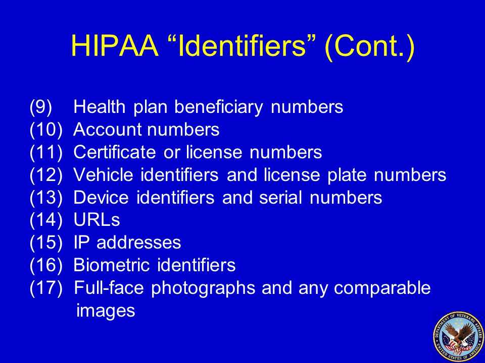 HIPAA Identifiers (Cont.) (9) Health plan beneficiary numbers (10) Account numbers (11) Certificate or license numbers (12) Vehicle identifiers and license plate numbers (13) Device identifiers and serial numbers (14) URLs (15) IP addresses (16) Biometric identifiers (17) Full-face photographs and any comparable images