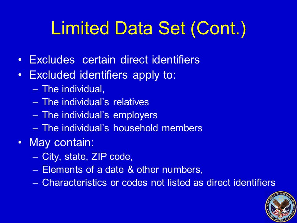 Limited Data Set (Cont.) Excludes certain direct identifiers Excluded identifiers apply to: –The individual, –The individual's relatives –The individual's employers –The individual's household members May contain: –City, state, ZIP code, –Elements of a date & other numbers, –Characteristics or codes not listed as direct identifiers