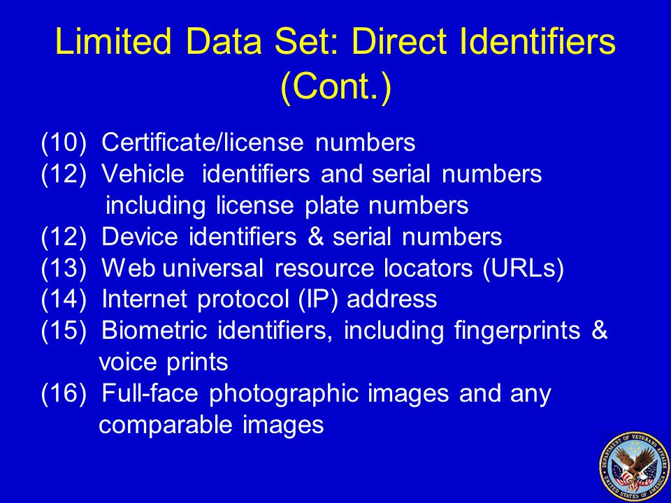 Limited Data Set: Direct Identifiers (Cont.) (10) Certificate/license numbers (12) Vehicle identifiers and serial numbers including license plate numbers (12) Device identifiers & serial numbers (13) Web universal resource locators (URLs) (14) Internet protocol (IP) address (15) Biometric identifiers, including fingerprints & voice prints (16) Full-face photographic images and any comparable images