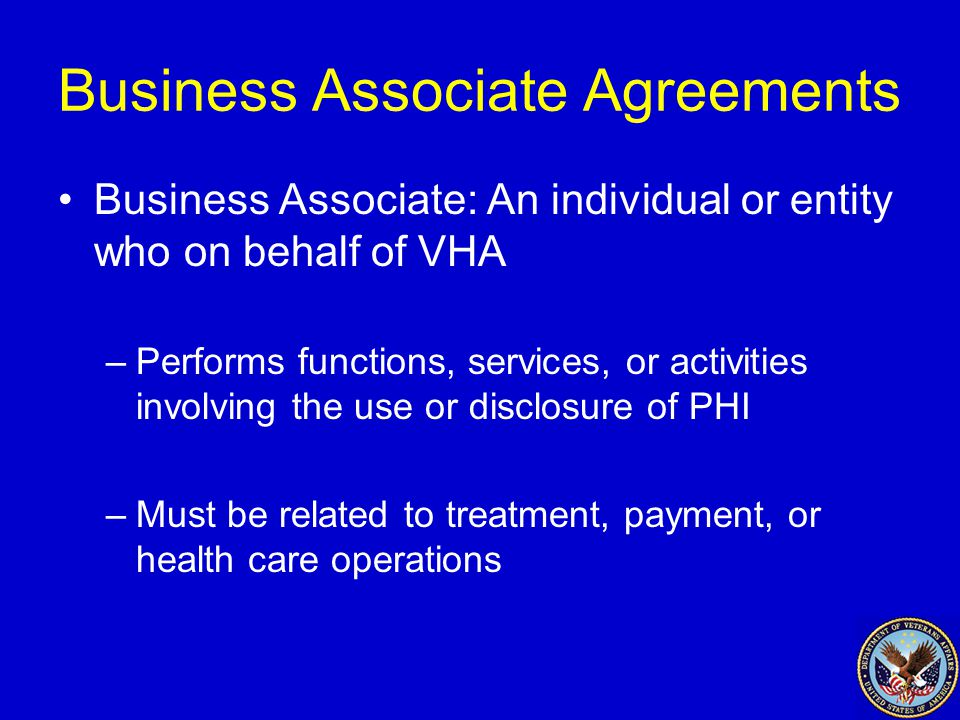 Business Associate Agreements Business Associate: An individual or entity who on behalf of VHA –Performs functions, services, or activities involving the use or disclosure of PHI –Must be related to treatment, payment, or health care operations