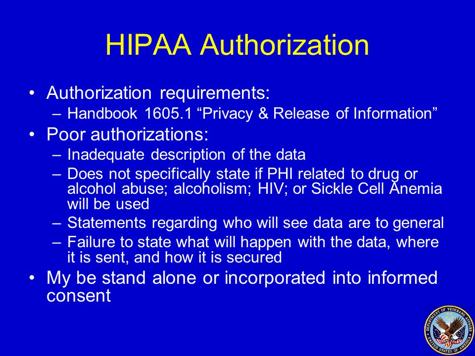 HIPAA Authorization Authorization requirements: –Handbook 1605.1 Privacy & Release of Information Poor authorizations: –Inadequate description of the data –Does not specifically state if PHI related to drug or alcohol abuse; alcoholism; HIV; or Sickle Cell Anemia will be used –Statements regarding who will see data are to general –Failure to state what will happen with the data, where it is sent, and how it is secured My be stand alone or incorporated into informed consent
