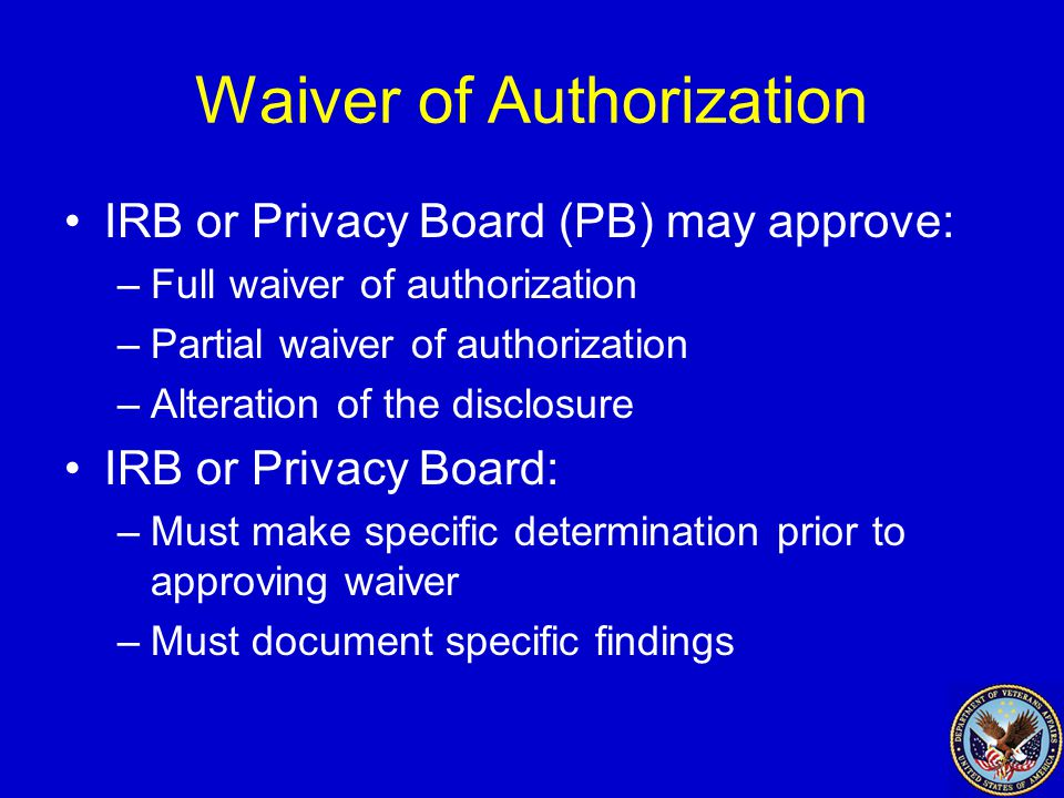 Waiver of Authorization IRB or Privacy Board (PB) may approve: –Full waiver of authorization –Partial waiver of authorization –Alteration of the disclosure IRB or Privacy Board: –Must make specific determination prior to approving waiver –Must document specific findings