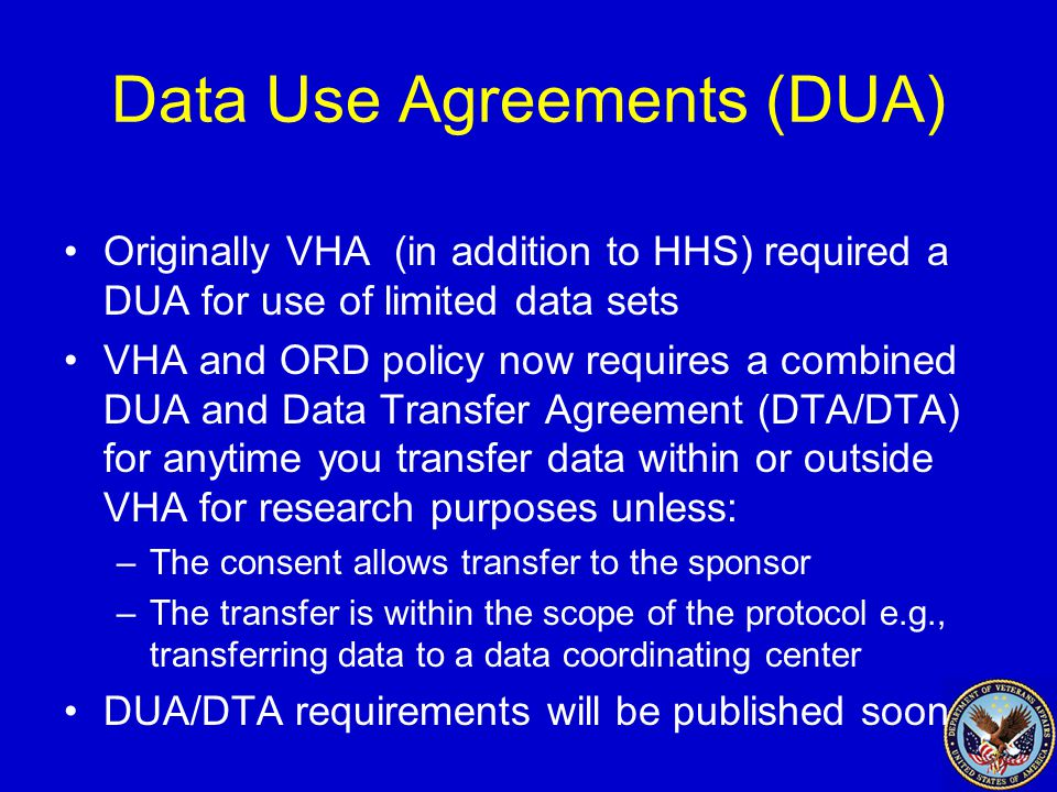 Data Use Agreements (DUA) Originally VHA (in addition to HHS) required a DUA for use of limited data sets VHA and ORD policy now requires a combined DUA and Data Transfer Agreement (DTA/DTA) for anytime you transfer data within or outside VHA for research purposes unless: –The consent allows transfer to the sponsor –The transfer is within the scope of the protocol e.g., transferring data to a data coordinating center DUA/DTA requirements will be published soon
