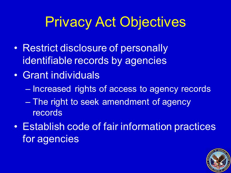 Privacy Act Objectives Restrict disclosure of personally identifiable records by agencies Grant individuals –Increased rights of access to agency records –The right to seek amendment of agency records Establish code of fair information practices for agencies