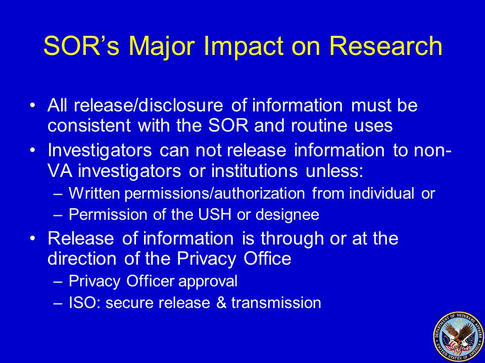 SOR's Major Impact on Research All release/disclosure of information must be consistent with the SOR and routine uses Investigators can not release information to non- VA investigators or institutions unless: –Written permissions/authorization from individual or –Permission of the USH or designee Release of information is through or at the direction of the Privacy Office –Privacy Officer approval –ISO: secure release & transmission