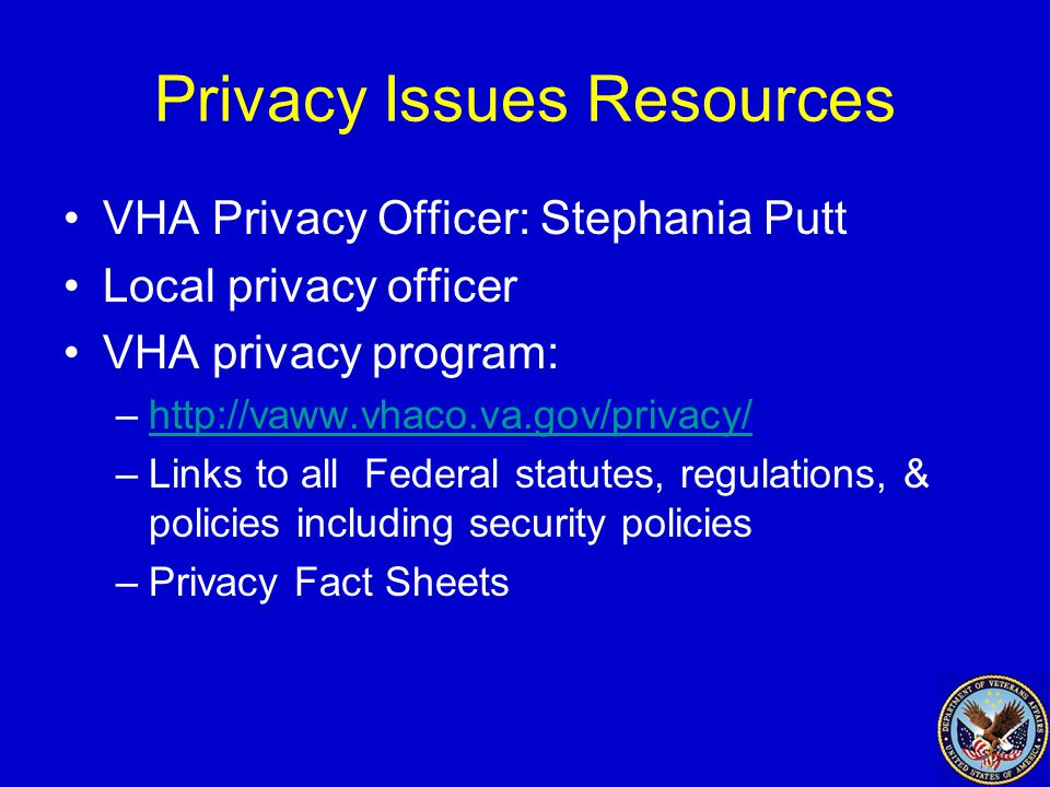 Privacy Issues Resources VHA Privacy Officer: Stephania Putt Local privacy officer VHA privacy program: –http://vaww.vhaco.va.gov/privacy/http://vaww.vhaco.va.gov/privacy/ –Links to all Federal statutes, regulations, & policies including security policies –Privacy Fact Sheets
