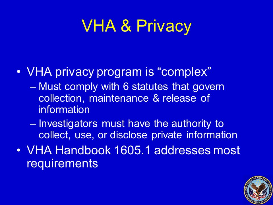 VHA & Privacy VHA privacy program is complex –Must comply with 6 statutes that govern collection, maintenance & release of information –Investigators must have the authority to collect, use, or disclose private information VHA Handbook 1605.1 addresses most requirements