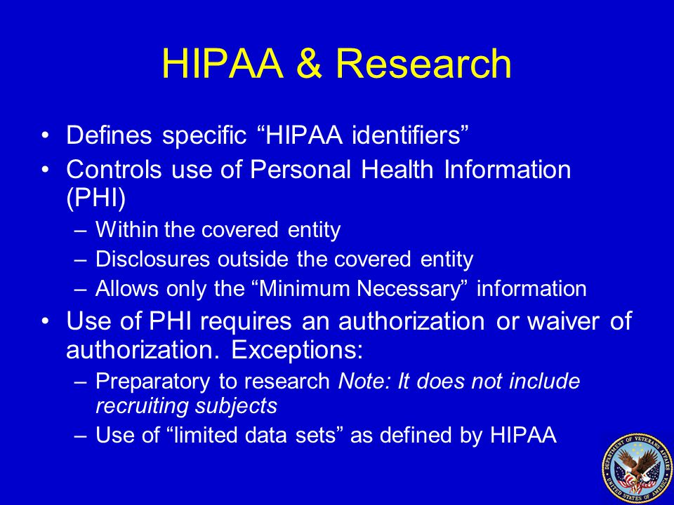 HIPAA & Research Defines specific HIPAA identifiers Controls use of Personal Health Information (PHI) –Within the covered entity –Disclosures outside the covered entity –Allows only the Minimum Necessary information Use of PHI requires an authorization or waiver of authorization.
