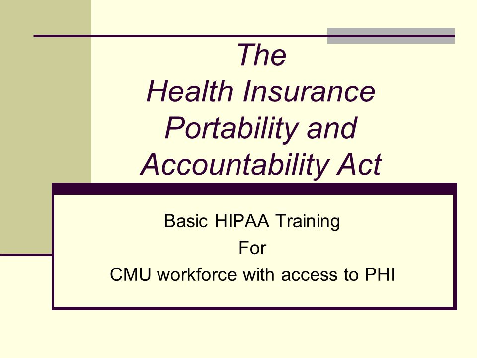 The Health Insurance Portability and Accountability Act Basic HIPAA Training For CMU workforce with access to PHI