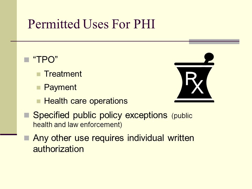 Permitted Uses For PHI TPO Treatment Payment Health care operations Specified public policy exceptions (public health and law enforcement) Any other use requires individual written authorization
