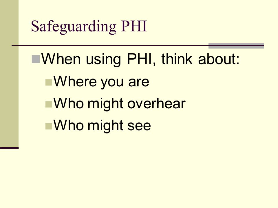 Safeguarding PHI When using PHI, think about: Where you are Who might overhear Who might see