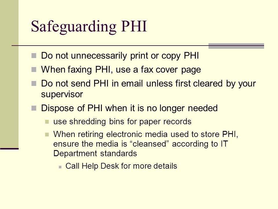 Safeguarding PHI Do not unnecessarily print or copy PHI When faxing PHI, use a fax cover page Do not send PHI in  unless first cleared by your supervisor Dispose of PHI when it is no longer needed use shredding bins for paper records When retiring electronic media used to store PHI, ensure the media is cleansed according to IT Department standards Call Help Desk for more details